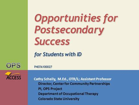 Cathy Schelly, M.Ed., OTR/L; Assistant Professor Director, Center for Community Partnerships PI, OPS Project Department of Occupational Therapy Colorado.