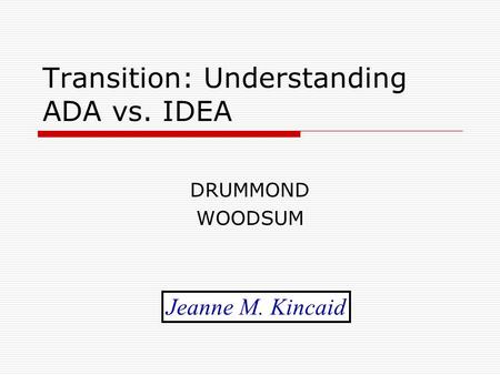 Transition: Understanding ADA vs. IDEA DRUMMOND WOODSUM Jeanne M. Kincaid.