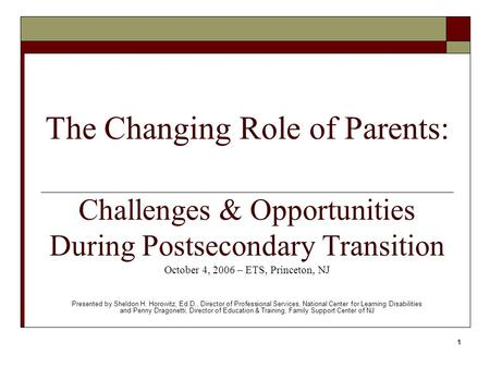 1 The Changing Role of Parents: Challenges & Opportunities During Postsecondary Transition October 4, 2006 – ETS, Princeton, NJ Presented by Sheldon H.