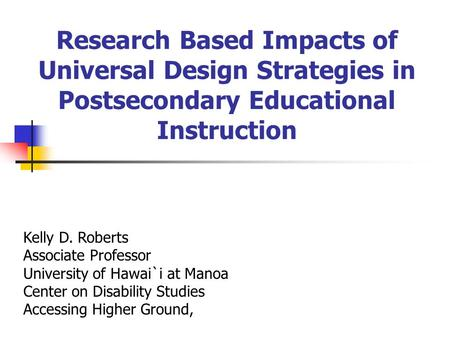 Research Based Impacts of Universal Design Strategies in Postsecondary Educational Instruction Kelly D. Roberts Associate Professor University of Hawai`i.