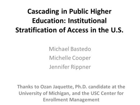 Cascading in Public Higher Education: Institutional Stratification of Access in the U.S. Michael Bastedo Michelle Cooper Jennifer Rippner Thanks to Ozan.