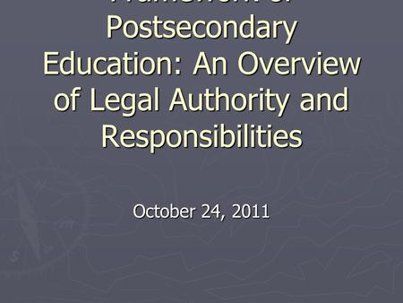 Louisiana's Current Legal Framework of Postsecondary Education: An Overview of Legal Authority and Responsibilities October 24, 2011.