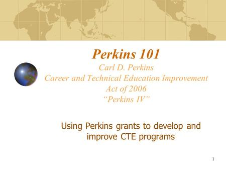 "Perkins 101 Carl D. Perkins Career and Technical Education Improvement Act of 2006 ""Perkins IV"" Using Perkins grants to develop and improve CTE programs."