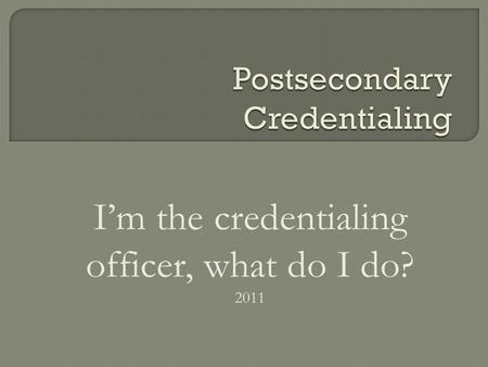 I'm the credentialing officer, what do I do? 2011.