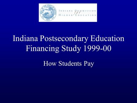Indiana Postsecondary Education Financing Study 1999-00 How Students Pay.