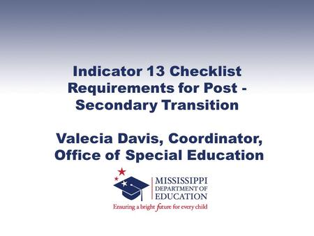 Indicator 13 Checklist Requirements for Post - Secondary Transition Valecia Davis, Coordinator, Office of Special Education.