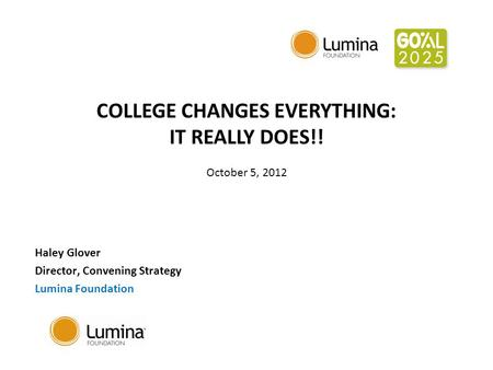 COLLEGE CHANGES EVERYTHING: IT REALLY DOES!! October 5, 2012 Haley Glover Director, Convening Strategy Lumina Foundation.