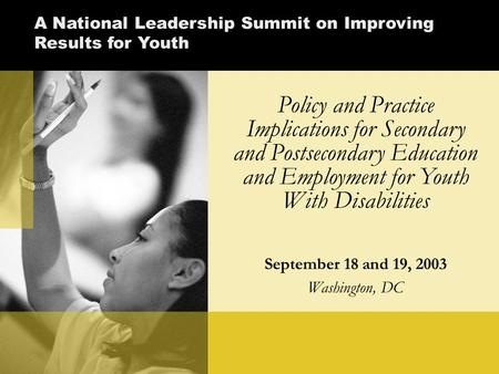 Policy and Practice Implications for Secondary and Postsecondary Education and Employment for Youth With Disabilities September 18 and 19, 2003 Washington,