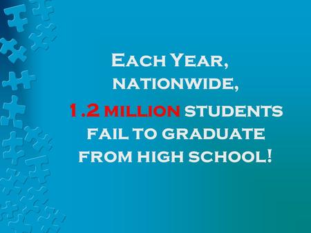 Each Year, nationwide, 1.2 million students fail to graduate from high school!