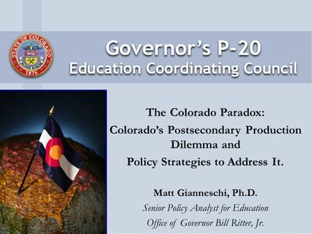 The Colorado Paradox: Colorado's Postsecondary Production Dilemma and Policy Strategies to Address It. Matt Gianneschi, Ph.D. Senior Policy Analyst for.