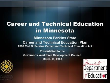 Career and Technical Education in Minnesota Presentation to the Governor's Workforce Development Council March 13, 2008 Minnesota Perkins State Career.