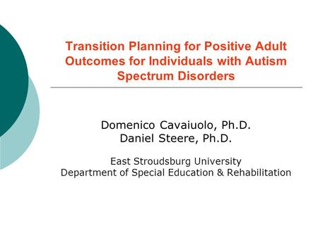 Transition Planning for Positive Adult Outcomes for Individuals with Autism Spectrum Disorders Domenico Cavaiuolo, Ph.D. Daniel Steere, Ph.D. East Stroudsburg.