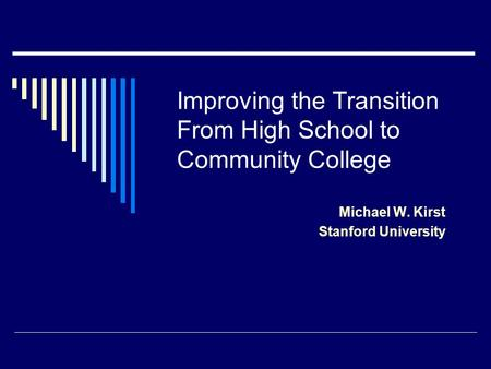 Improving the Transition From High School to Community College Michael W. Kirst Stanford University.