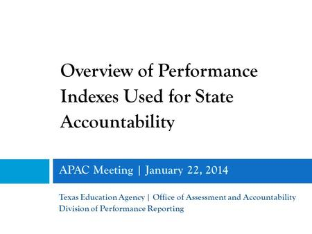 APAC Meeting | January 22, 2014 Texas Education Agency | Office of Assessment and Accountability Division of Performance Reporting Overview of Performance.