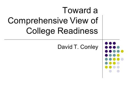 Toward a Comprehensive View of College Readiness David T. Conley.