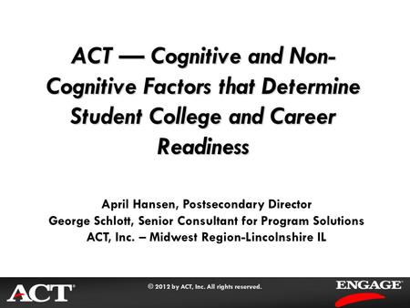 © 2012 by ACT, Inc. All rights reserved. ACT — Cognitive and Non- Cognitive Factors that Determine Student College and Career Readiness April Hansen, Postsecondary.