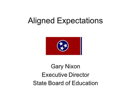 Aligned Expectations Gary Nixon Executive Director State Board of Education.