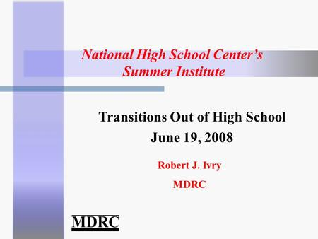 National High School Center's Summer Institute Robert J. Ivry MDRC Transitions Out of High School June 19, 2008.