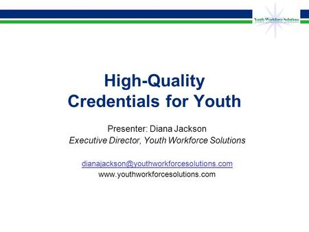 High-Quality Credentials for Youth Presenter: Diana Jackson Executive Director, Youth Workforce Solutions