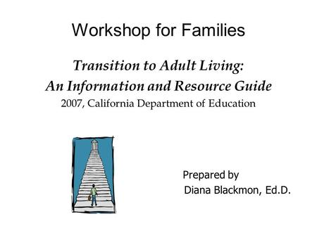 Workshop for Families Transition to Adult Living: An Information and Resource Guide 2007, California Department of Education Prepared by Diana Blackmon,