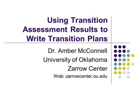 Using Transition Assessment Results to Write Transition Plans Dr. Amber McConnell University of Oklahoma Zarrow Center Web: zarrowcenter.ou.edu.