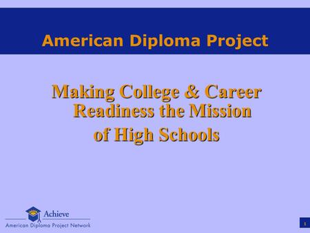 1 American Diploma Project Making College & Career Readiness the Mission of High Schools.