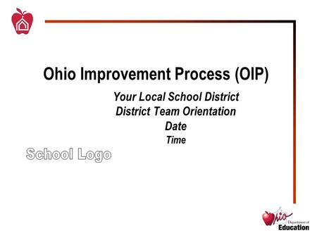 Ohio Improvement Process (OIP) Your Local School District District Team Orientation Date Time.