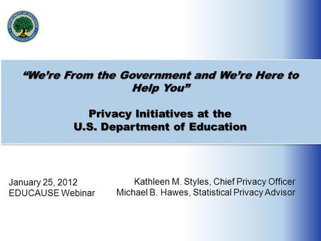 """We're From the Government and We're Here to Help You"" Privacy Initiatives at the U.S. Department of Education January 25, 2012 EDUCAUSE Webinar Kathleen."