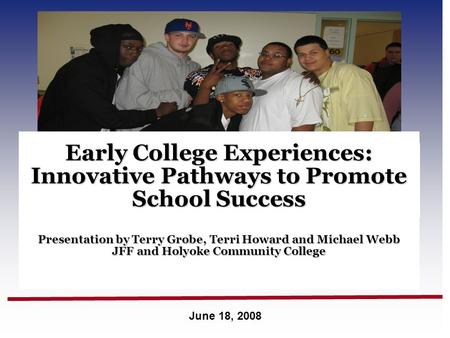 June 18, 2008 Early College Experiences: Innovative Pathways to Promote School Success Presentation by Terry Grobe, Terri Howard and Michael Webb JFF and.