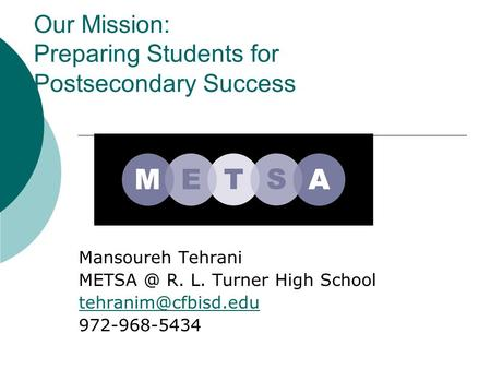 Our Mission: Preparing Students for Postsecondary Success Mansoureh Tehrani R. L. Turner High School 972-968-5434.