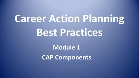 Career Action Planning Best Practices Module 1 CAP Components.