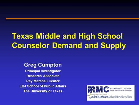 Texas Middle and High School Counselor Demand and Supply Greg Cumpton Principal Investigator Research Associate Ray Marshall Center LBJ School of Public.