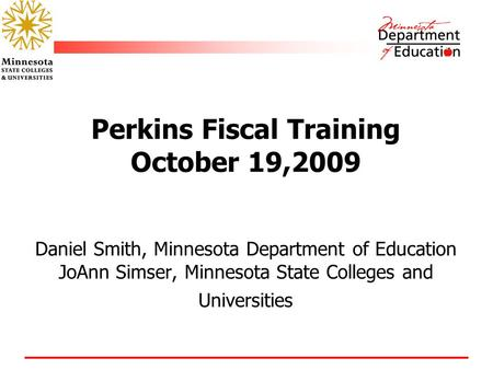 Perkins Fiscal Training October 19,2009 Daniel Smith, Minnesota Department of Education JoAnn Simser, Minnesota State Colleges and Universities.