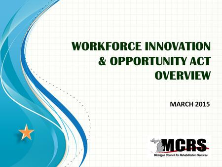 WORKFORCE INNOVATION & OPPORTUNITY ACT OVERVIEW MARCH 2015.