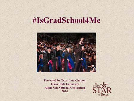 #IsGradSchool4Me Presented by Texas Iota Chapter Texas State University Alpha Chi National Convention 2014.