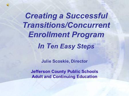 Creating a Successful Transitions/Concurrent Enrollment Program In T en Easy Steps Julie Scoskie, Director Jefferson County Public Schools Adult and Continuing.