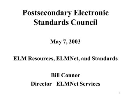 1 Postsecondary Electronic Standards Council May 7, 2003 ELM Resources, ELMNet, and Standards Bill Connor Director ELMNet Services.