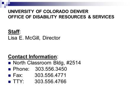 UNIVERSITY OF COLORADO DENVER OFFICE OF DISABILITY RESOURCES & SERVICES Staff: Lisa E. McGill, Director Contact Information: North Classroom Bldg, #2514.