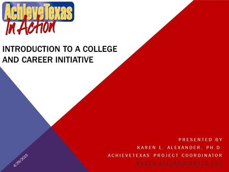 INTRODUCTION TO A COLLEGE AND CAREER INITIATIVE PRESENTED BY KAREN L. ALEXANDER, PH.D. ACHIEVETEXAS PROJECT COORDINATOR 4/29/2015.