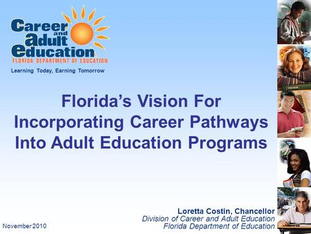 Loretta Costin, Chancellor Division of Career and Adult Education Florida Department of Education Learning Today, Earning Tomorrow Florida's Vision For.