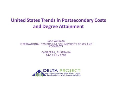 United States Trends in Postsecondary Costs and Degree Attainment Jane Wellman INTERNATIONAL SYMPOSIUM ON UNIVERSITY COSTS AND COMPACTS CANBERRA, AUSTRALIA.