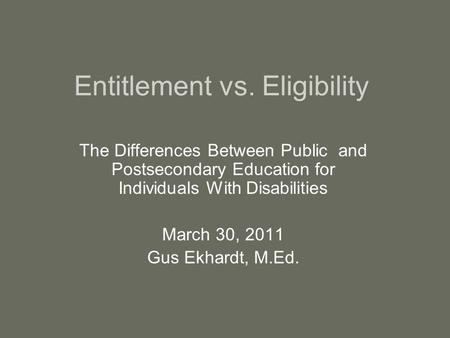 Entitlement vs. Eligibility The Differences Between Public and Postsecondary Education for Individuals With Disabilities March 30, 2011 Gus Ekhardt, M.Ed.