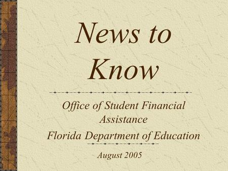 News to Know Office of Student Financial Assistance Florida Department of Education August 2005.