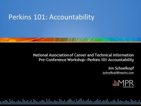 National Association of Career and Technical Information Pre-Conference Workshop—Perkins 101 Accountability Jim Schoelkopf Perkins.
