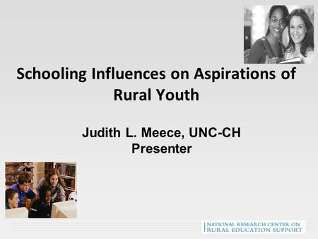 Schooling Influences on Aspirations of Rural Youth Judith L. Meece, UNC-CH Presenter.