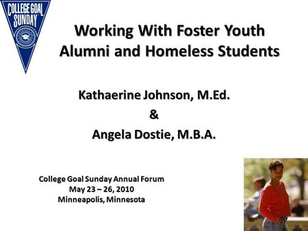 Working With Foster Youth Alumni and Homeless Students Kathaerine Johnson, M.Ed. & Angela Dostie, M.B.A. College Goal Sunday Annual Forum May 23 – 26,