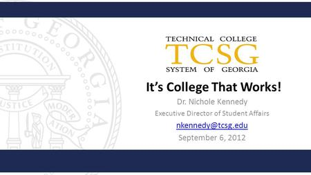 It's College That Works! Dr. Nichole Kennedy Executive Director of Student Affairs September 6, 2012.