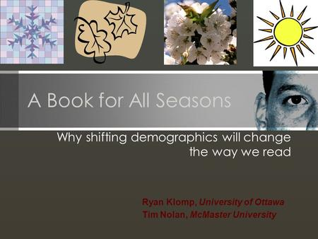 A Book for All Seasons Why shifting demographics will change the way we read Ryan Klomp, University of Ottawa Tim Nolan, McMaster University.