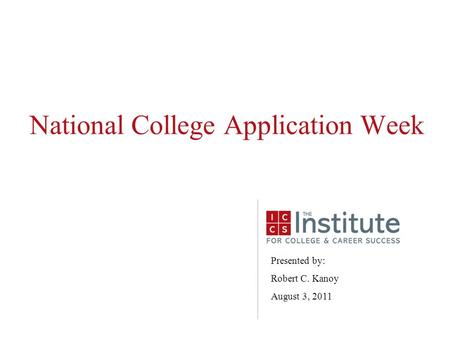 National College Application Week Presented by: Robert C. Kanoy August 3, 2011.