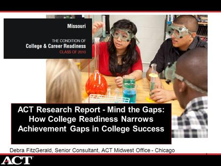 1 ACT Research Report - Mind the Gaps: How College Readiness Narrows Achievement Gaps in College Success Debra FitzGerald, Senior Consultant, ACT Midwest.